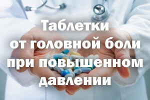 Какую таблетку выпить от головной боли при повышенном давлении?